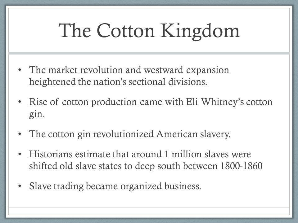 The Cotton Kingdom The market revolution and westward expansion heightened the nations sectional divisions. Rise of cotton production came with Eli Wh