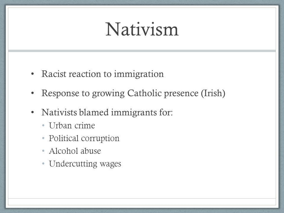 Nativism Racist reaction to immigration Response to growing Catholic presence (Irish) Nativists blamed immigrants for: Urban crime Political corruptio