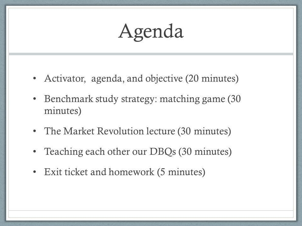 Agenda Activator, agenda, and objective (20 minutes) Benchmark study strategy: matching game (30 minutes) The Market Revolution lecture (30 minutes) T