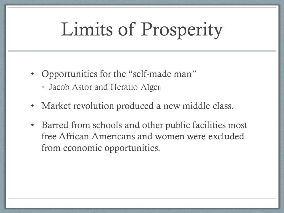 Limits of Prosperity Opportunities for the self-made man Jacob Astor and Heratio Alger Market revolution produced a new middle class. Barred from scho