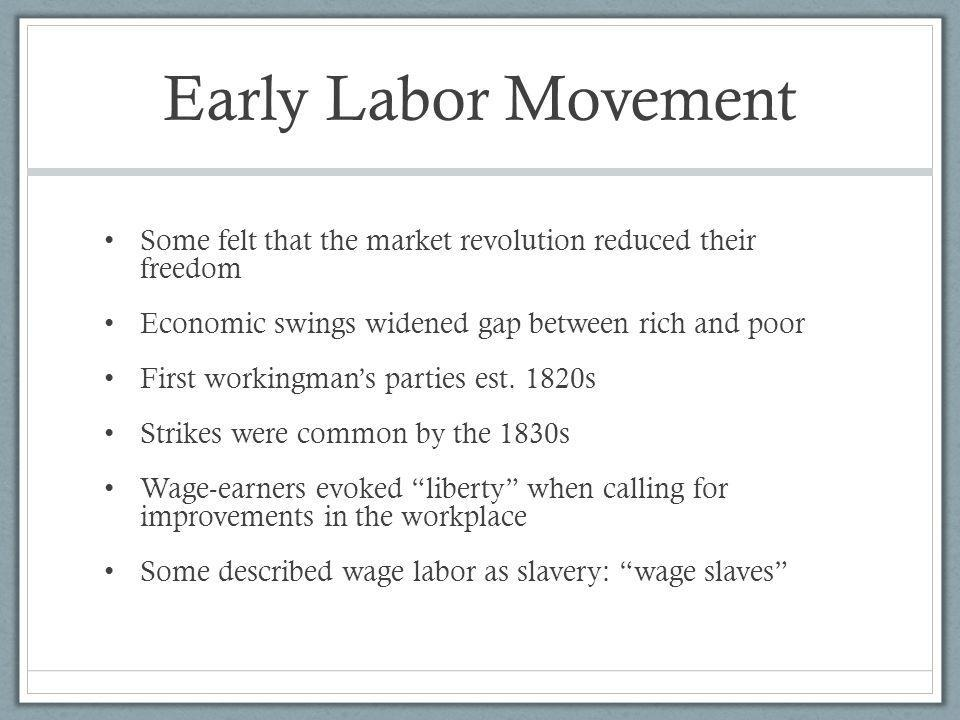Early Labor Movement Some felt that the market revolution reduced their freedom Economic swings widened gap between rich and poor First workingmans pa