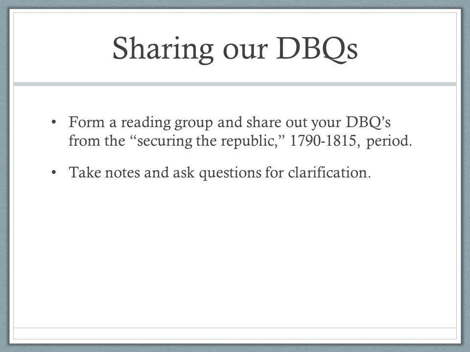 Sharing our DBQs Form a reading group and share out your DBQs from the securing the republic, 1790-1815, period. Take notes and ask questions for clar