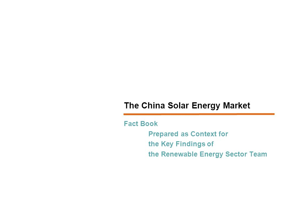 Fact Book Prepared as Context for the Key Findings of the Renewable Energy Sector Team The China Solar Energy Market