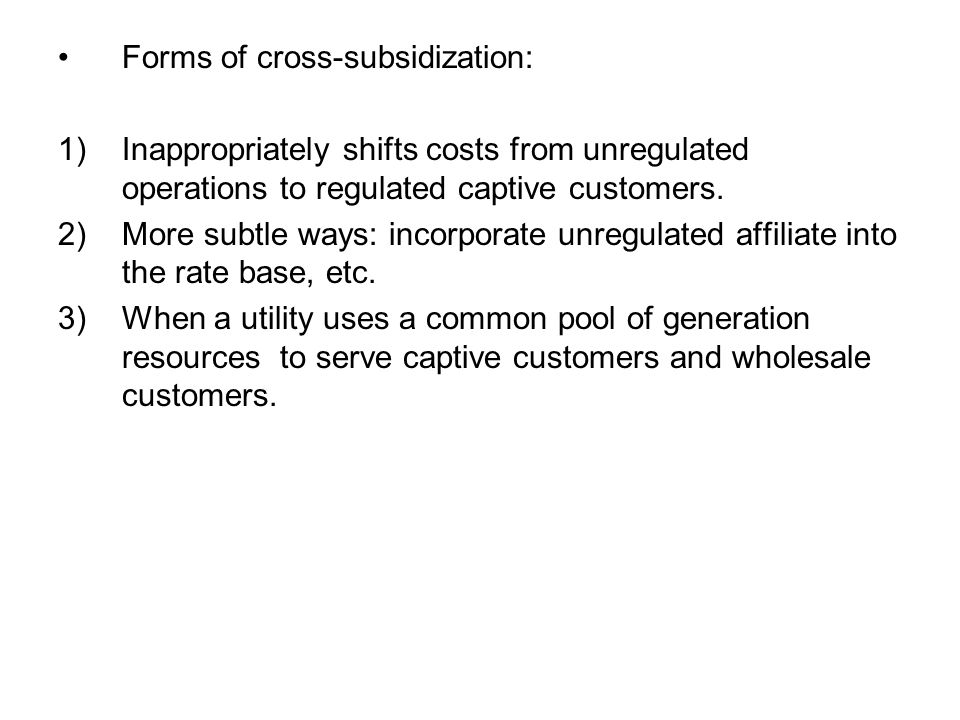 Forms of cross-subsidization: 1)Inappropriately shifts costs from unregulated operations to regulated captive customers.