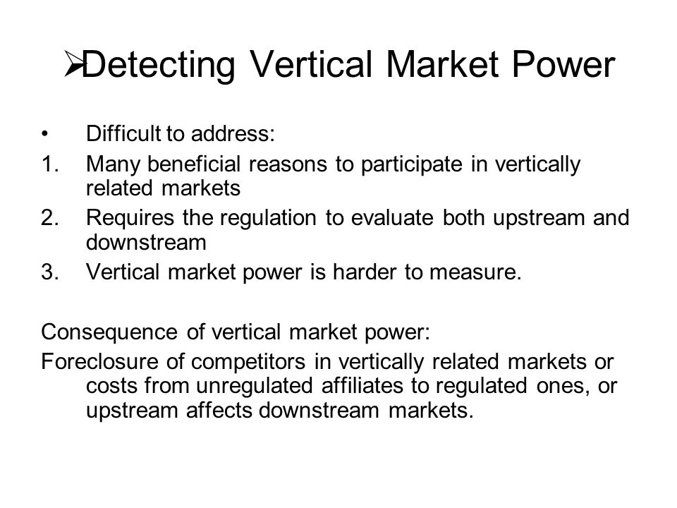 Detecting Vertical Market Power Difficult to address: 1.Many beneficial reasons to participate in vertically related markets 2.Requires the regulation to evaluate both upstream and downstream 3.Vertical market power is harder to measure.