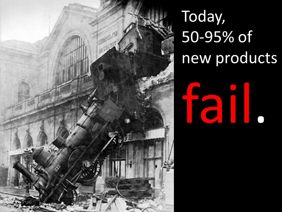 Today, 50-95% of new products fail.