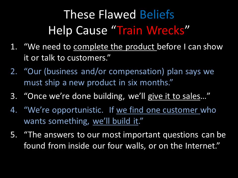 These Flawed Beliefs Help Cause Train Wrecks 1.We need to complete the product before I can show it or talk to customers.