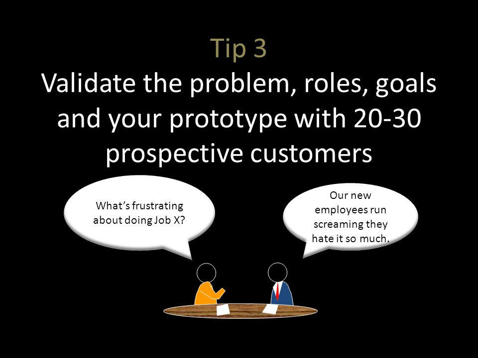 Tip 3 Validate the problem, roles, goals and your prototype with 20-30 prospective customers Whats frustrating about doing Job X.