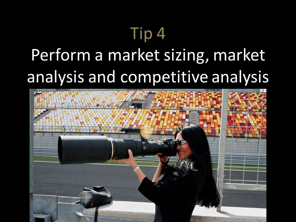 Tip 4 Perform a market sizing, market analysis and competitive analysis