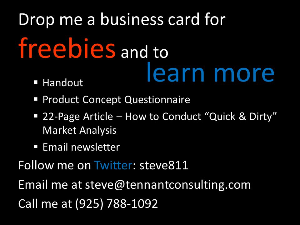 Drop me a business card for freebies and to Handout Product Concept Questionnaire 22-Page Article – How to Conduct Quick & Dirty Market Analysis Email newsletter Follow me on Twitter: steve811 Email me at steve@tennantconsulting.com Call me at (925) 788-1092 learn more