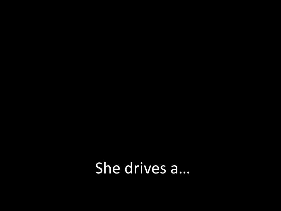She drives a…