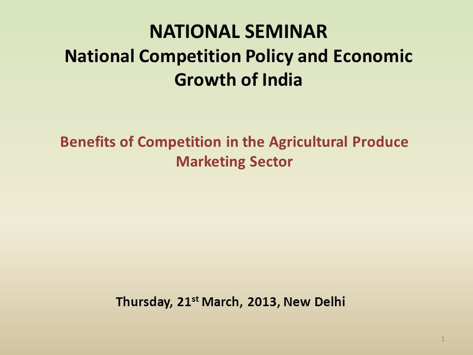 Benefits of Competition in the Agricultural Produce Marketing Sector NATIONAL SEMINAR National Competition Policy and Economic Growth of India Thursday, 21 st March, 2013, New Delhi 1