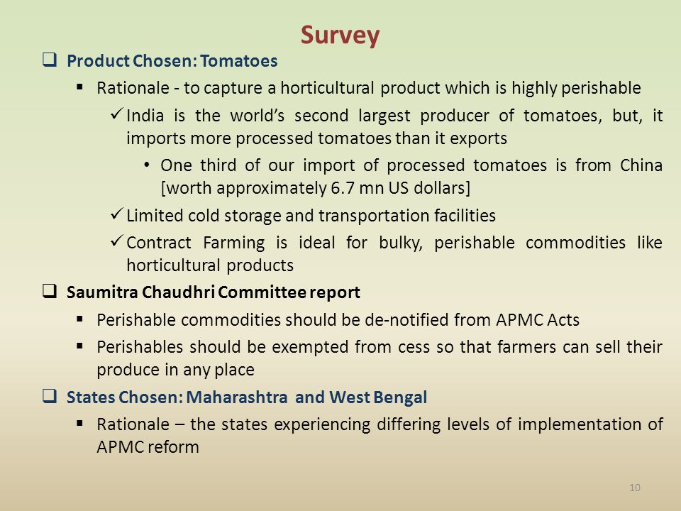 Survey Product Chosen: Tomatoes Rationale - to capture a horticultural product which is highly perishable India is the worlds second largest producer of tomatoes, but, it imports more processed tomatoes than it exports One third of our import of processed tomatoes is from China [worth approximately 6.7 mn US dollars] Limited cold storage and transportation facilities Contract Farming is ideal for bulky, perishable commodities like horticultural products Saumitra Chaudhri Committee report Perishable commodities should be de-notified from APMC Acts Perishables should be exempted from cess so that farmers can sell their produce in any place States Chosen: Maharashtra and West Bengal Rationale – the states experiencing differing levels of implementation of APMC reform 10