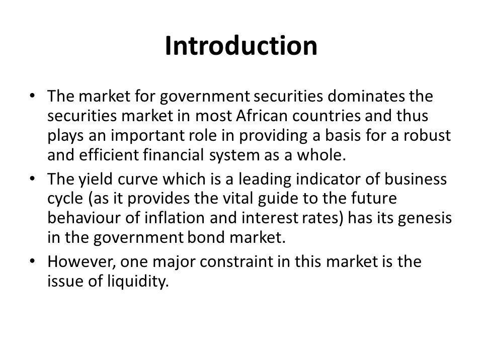 Introduction The market for government securities dominates the securities market in most African countries and thus plays an important role in providing a basis for a robust and efficient financial system as a whole.