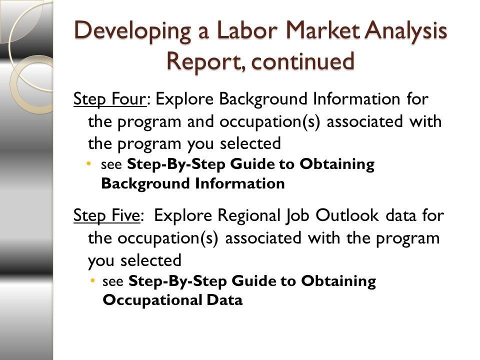 Developing a Labor Market Analysis Report, continued Step Four: Explore Background Information for the program and occupation(s) associated with the program you selected see Step-By-Step Guide to Obtaining Background Information Step Five: Explore Regional Job Outlook data for the occupation(s) associated with the program you selected see Step-By-Step Guide to Obtaining Occupational Data