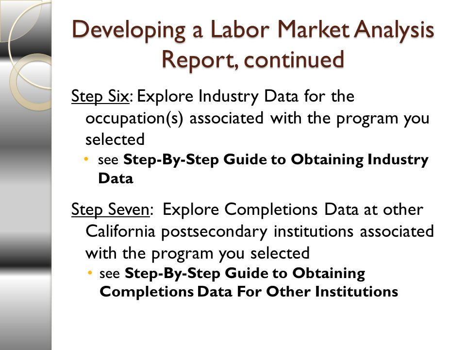 Developing a Labor Market Analysis Report, continued Step Six: Explore Industry Data for the occupation(s) associated with the program you selected see Step-By-Step Guide to Obtaining Industry Data Step Seven: Explore Completions Data at other California postsecondary institutions associated with the program you selected see Step-By-Step Guide to Obtaining Completions Data For Other Institutions