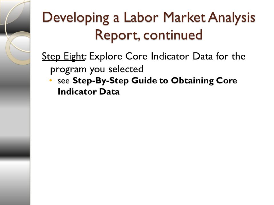 Developing a Labor Market Analysis Report, continued Step Eight: Explore Core Indicator Data for the program you selected see Step-By-Step Guide to Obtaining Core Indicator Data
