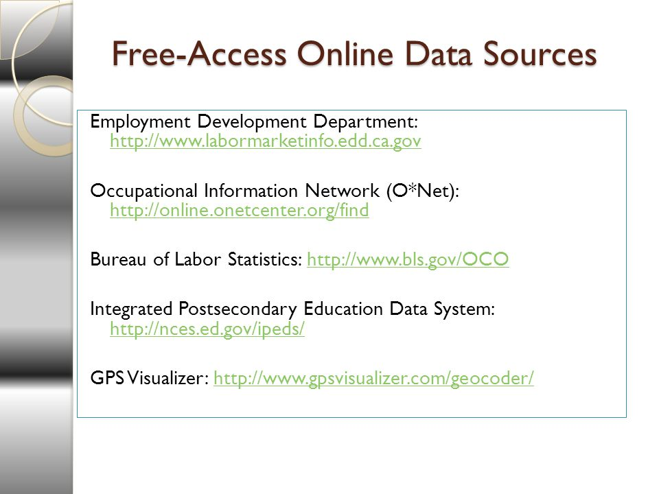 Free-Access Online Data Sources Employment Development Department:     Occupational Information Network (O*Net):     Bureau of Labor Statistics:   Integrated Postsecondary Education Data System:     GPS Visualizer: