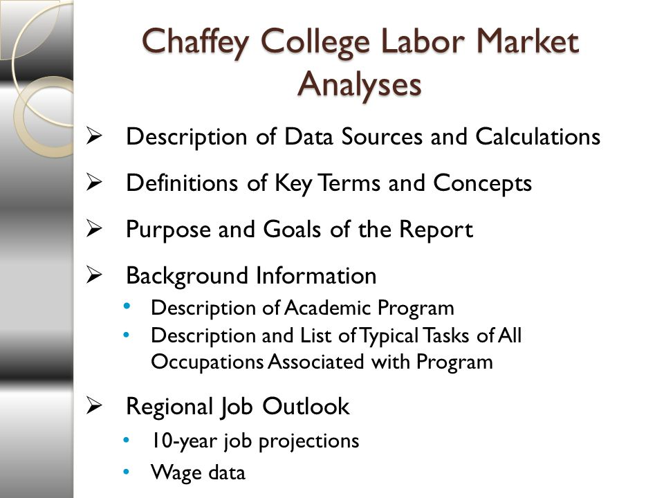 Chaffey College Labor Market Analyses Description of Data Sources and Calculations Definitions of Key Terms and Concepts Purpose and Goals of the Report Background Information Description of Academic Program Description and List of Typical Tasks of All Occupations Associated with Program Regional Job Outlook 10-year job projections Wage data