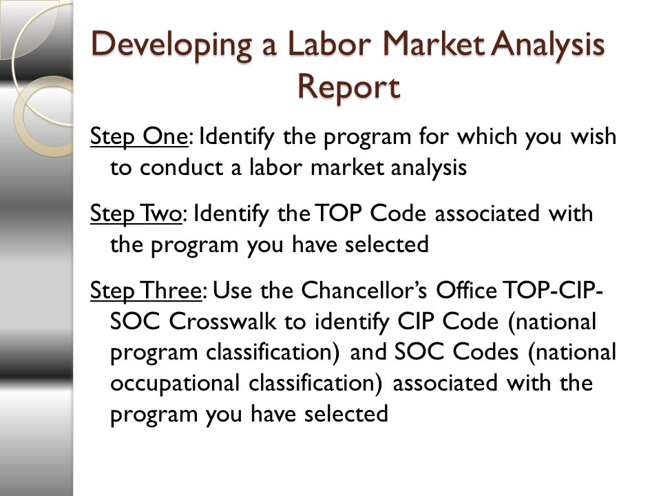 Developing a Labor Market Analysis Report Step One: Identify the program for which you wish to conduct a labor market analysis Step Two: Identify the TOP Code associated with the program you have selected Step Three: Use the Chancellors Office TOP-CIP- SOC Crosswalk to identify CIP Code (national program classification) and SOC Codes (national occupational classification) associated with the program you have selected