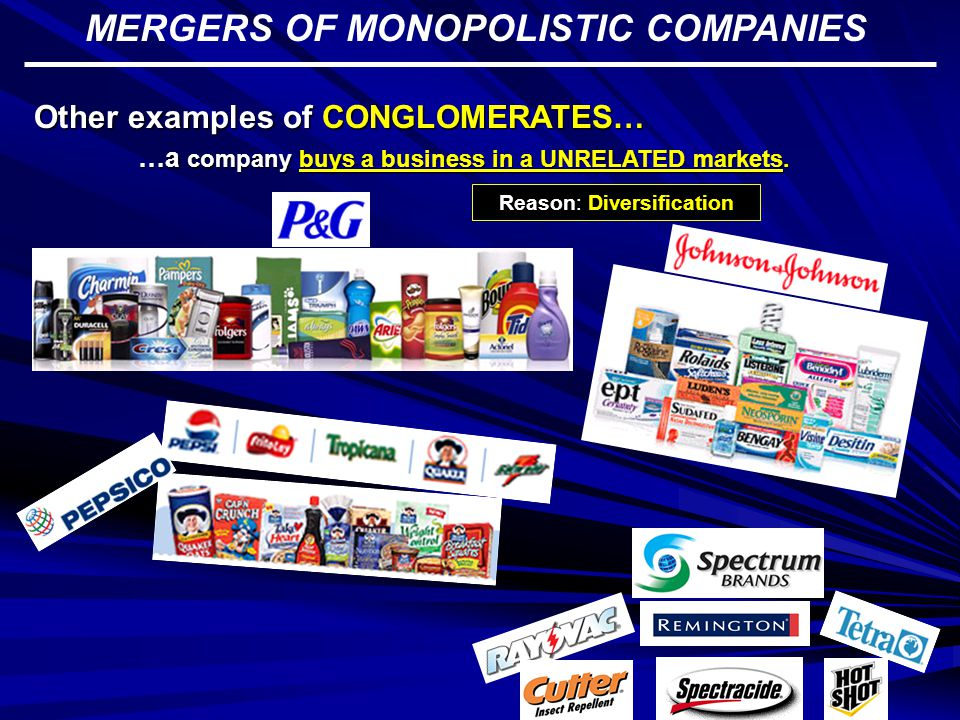 MERGERS OF MONOPOLISTIC COMPANIES Other examples of HORIZONTAL MERGERS… Reason: ownership of the market …a company buys a COMPETITOR in the market.