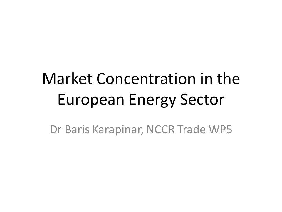 Market Concentration in the European Energy Sector Dr Baris Karapinar, NCCR Trade WP5
