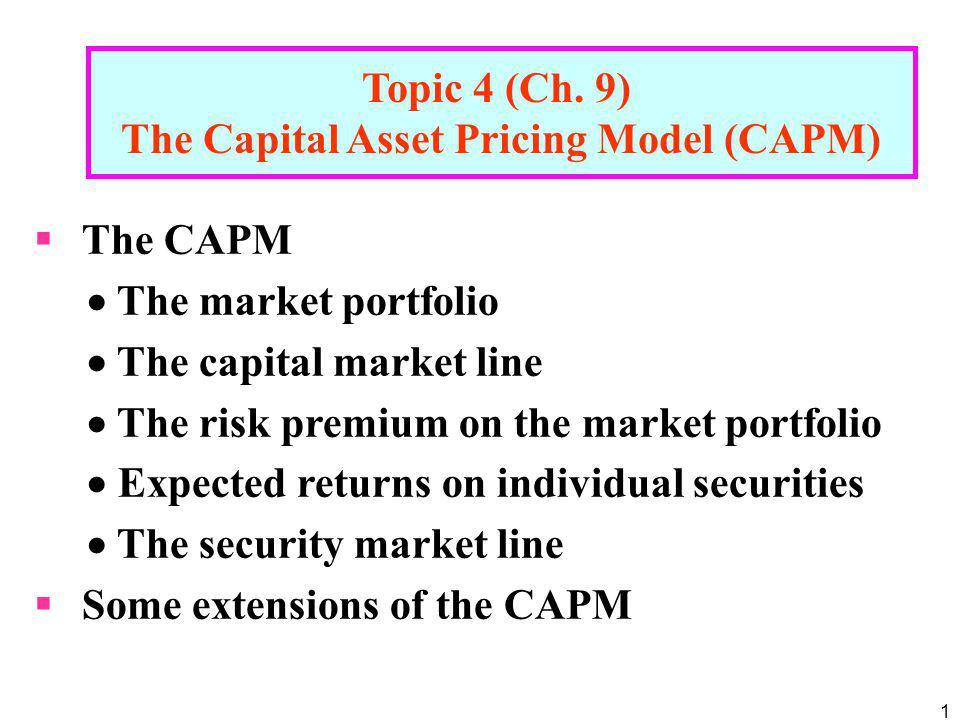 1 Topic 4 (Ch. 9) The Capital Asset Pricing Model (CAPM) The CAPM The market portfolio The capital market line The risk premium on the market portfoli