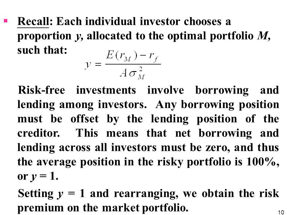 10 Recall: Each individual investor chooses a proportion y, allocated to the optimal portfolio M, such that: Risk-free investments involve borrowing a