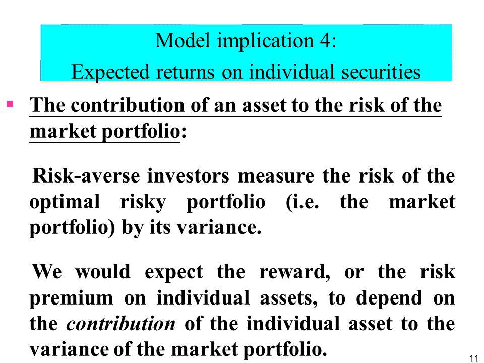 11 Model implication 4: Expected returns on individual securities The contribution of an asset to the risk of the market portfolio: Risk-averse invest
