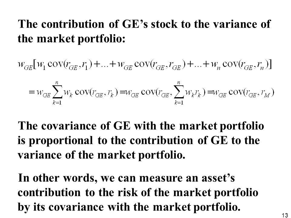 13 The contribution of GEs stock to the variance of the market portfolio: The covariance of GE with the market portfolio is proportional to the contri