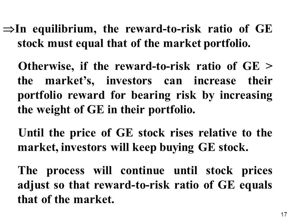 17 In equilibrium, the reward-to-risk ratio of GE stock must equal that of the market portfolio. Otherwise, if the reward-to-risk ratio of GE > the ma