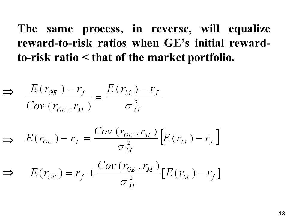 18 The same process, in reverse, will equalize reward-to-risk ratios when GEs initial reward- to-risk ratio < that of the market portfolio.