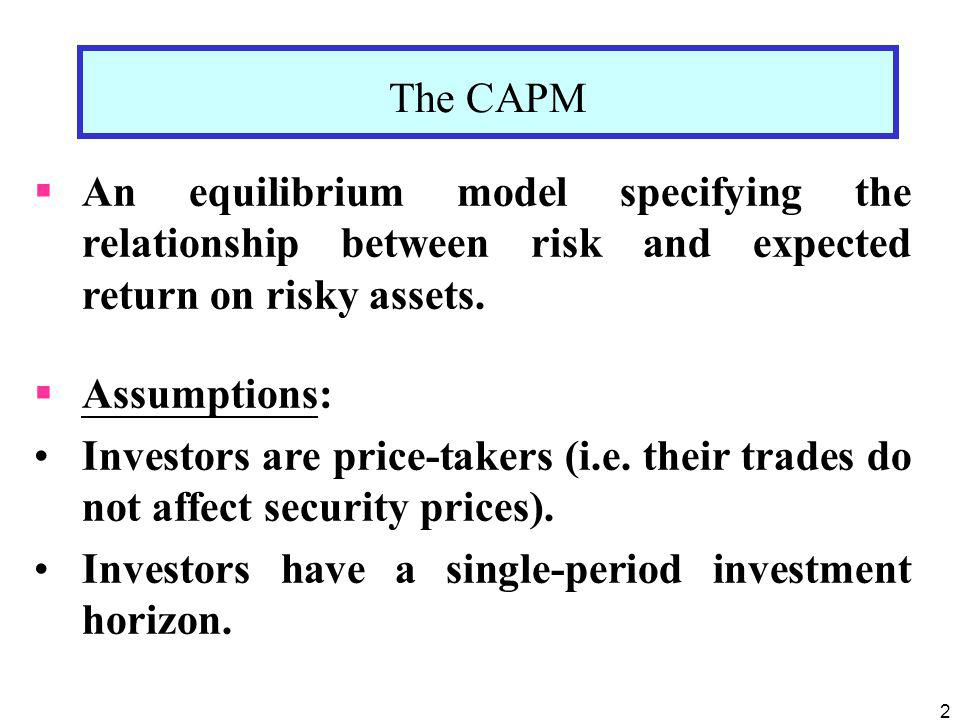 2 The CAPM An equilibrium model specifying the relationship between risk and expected return on risky assets. Assumptions: Investors are price-takers