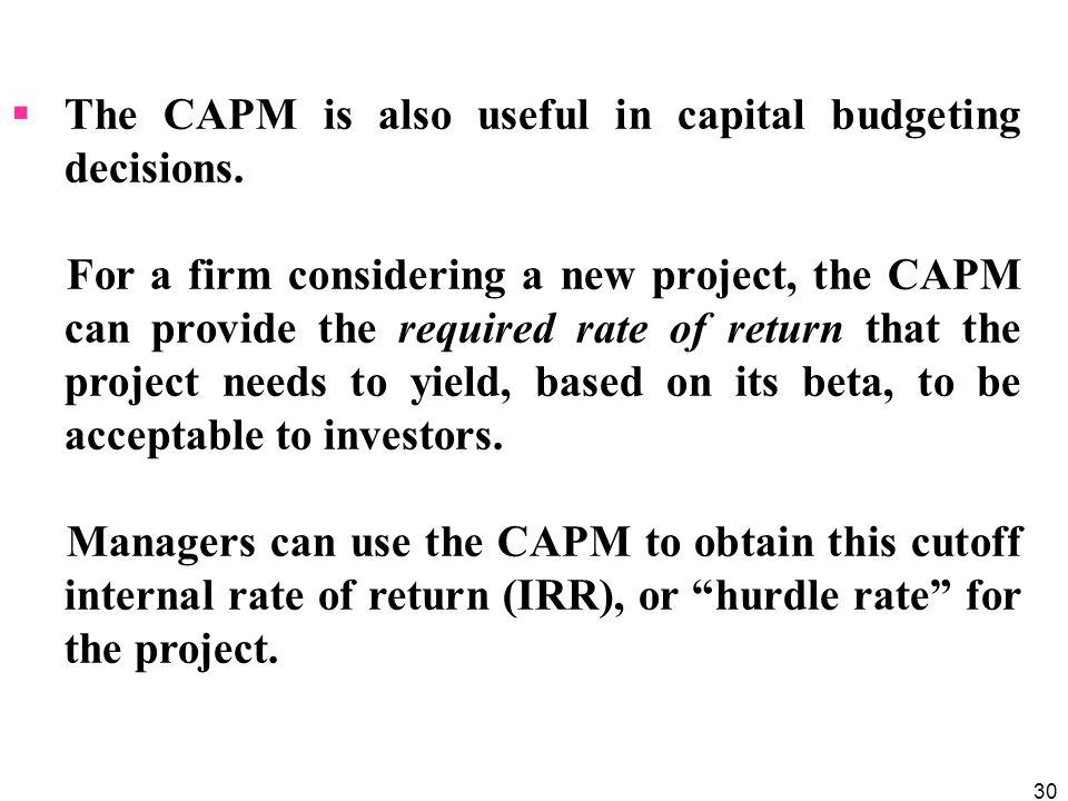 30 The CAPM is also useful in capital budgeting decisions. For a firm considering a new project, the CAPM can provide the required rate of return that