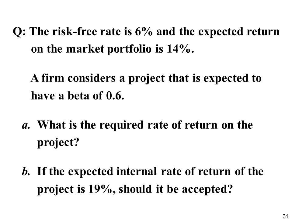 31 Q: The risk-free rate is 6% and the expected return on the market portfolio is 14%. A firm considers a project that is expected to have a beta of 0