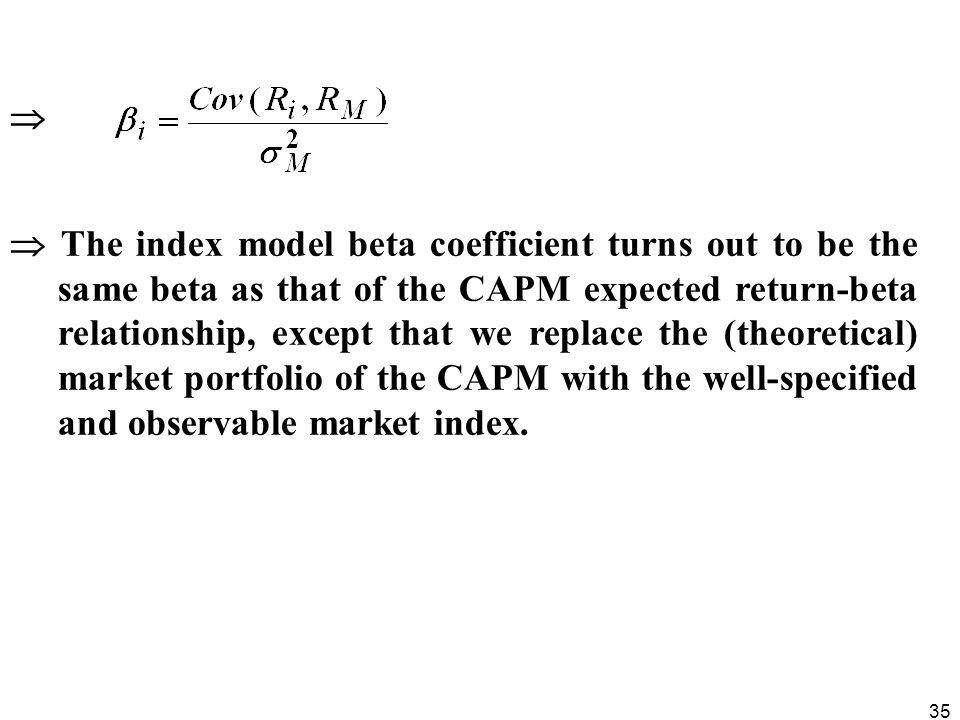 35 The index model beta coefficient turns out to be the same beta as that of the CAPM expected return-beta relationship, except that we replace the (t