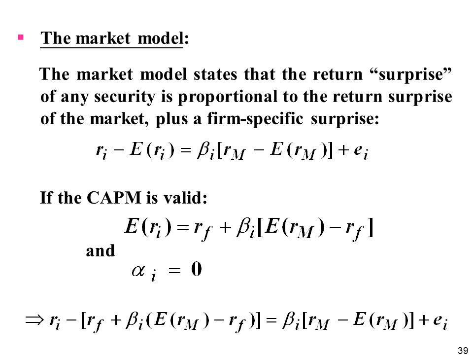 39 The market model: The market model states that the return surprise of any security is proportional to the return surprise of the market, plus a fir