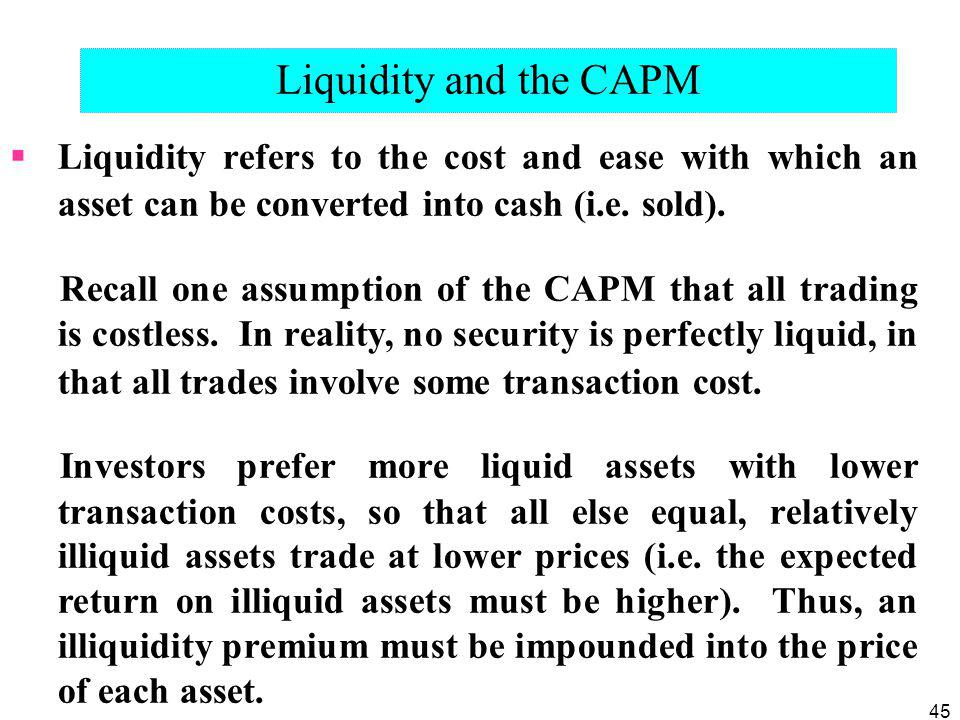 45 Liquidity and the CAPM Liquidity refers to the cost and ease with which an asset can be converted into cash (i.e. sold). Recall one assumption of t
