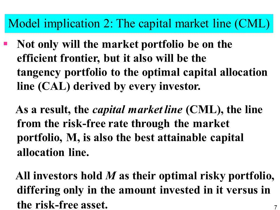 7 Model implication 2: The capital market line (CML) Not only will the market portfolio be on the efficient frontier, but it also will be the tangency