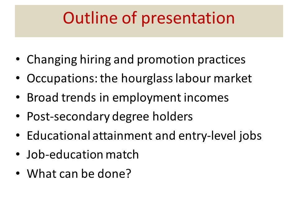 Outline of presentation Changing hiring and promotion practices Occupations: the hourglass labour market Broad trends in employment incomes Post-secondary degree holders Educational attainment and entry-level jobs Job-education match What can be done