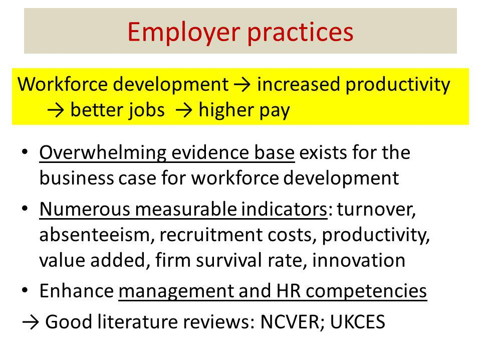 Employer practices Overwhelming evidence base exists for the business case for workforce development Numerous measurable indicators: turnover, absenteeism, recruitment costs, productivity, value added, firm survival rate, innovation Enhance management and HR competencies Good literature reviews: NCVER; UKCES Workforce development increased productivity better jobs higher pay
