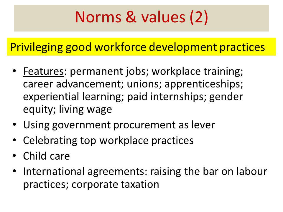 Norms & values (2) Features: permanent jobs; workplace training; career advancement; unions; apprenticeships; experiential learning; paid internships; gender equity; living wage Using government procurement as lever Celebrating top workplace practices Child care International agreements: raising the bar on labour practices; corporate taxation Privileging good workforce development practices
