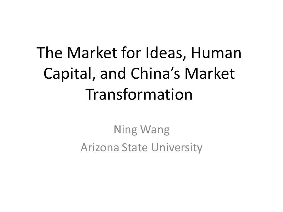 The Market for Ideas, Human Capital, and Chinas Market Transformation Ning Wang Arizona State University