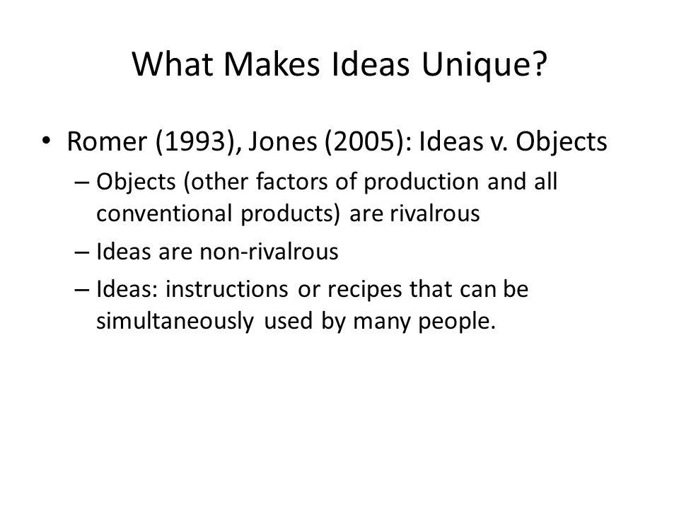 What Makes Ideas Unique? Romer (1993), Jones (2005): Ideas v. Objects – Objects (other factors of production and all conventional products) are rivalr