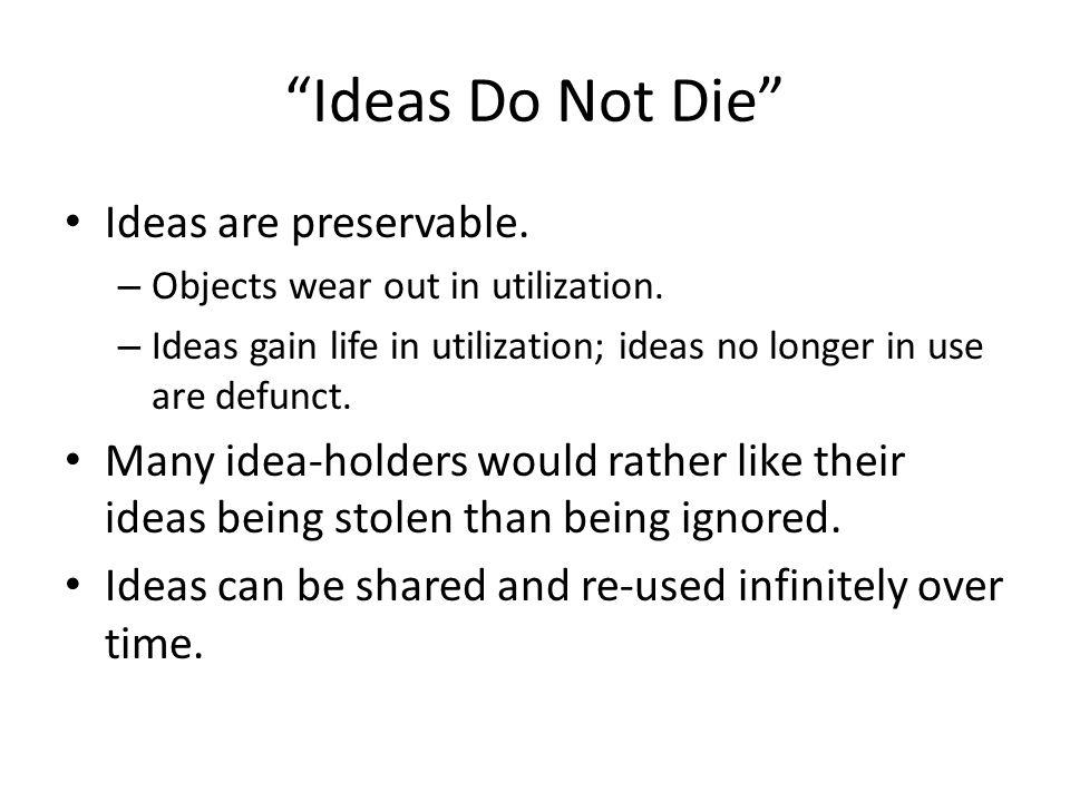 Ideas Do Not Die Ideas are preservable. – Objects wear out in utilization. – Ideas gain life in utilization; ideas no longer in use are defunct. Many