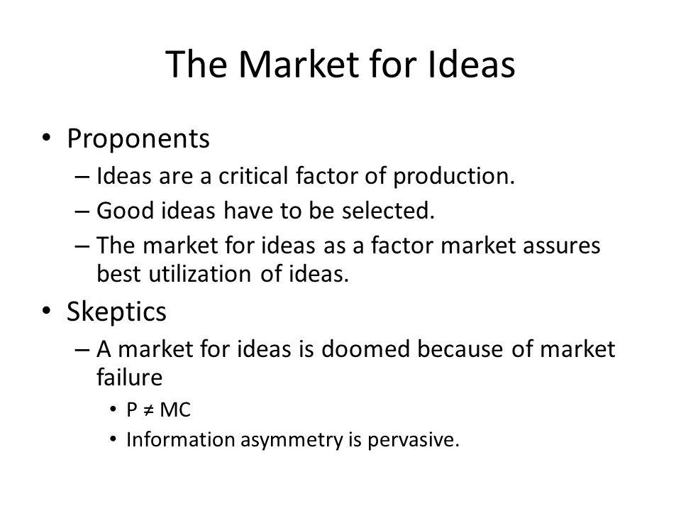 The Market for Ideas Proponents – Ideas are a critical factor of production. – Good ideas have to be selected. – The market for ideas as a factor mark