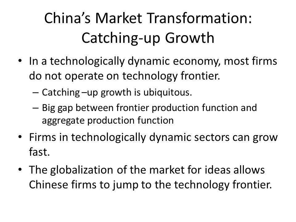 Chinas Market Transformation: Catching-up Growth In a technologically dynamic economy, most firms do not operate on technology frontier. – Catching –u
