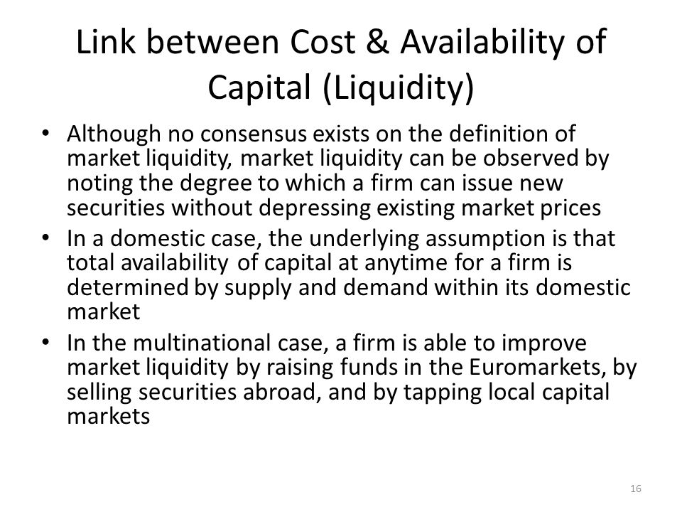 Link between Cost & Availability of Capital (Liquidity) Although no consensus exists on the definition of market liquidity, market liquidity can be ob