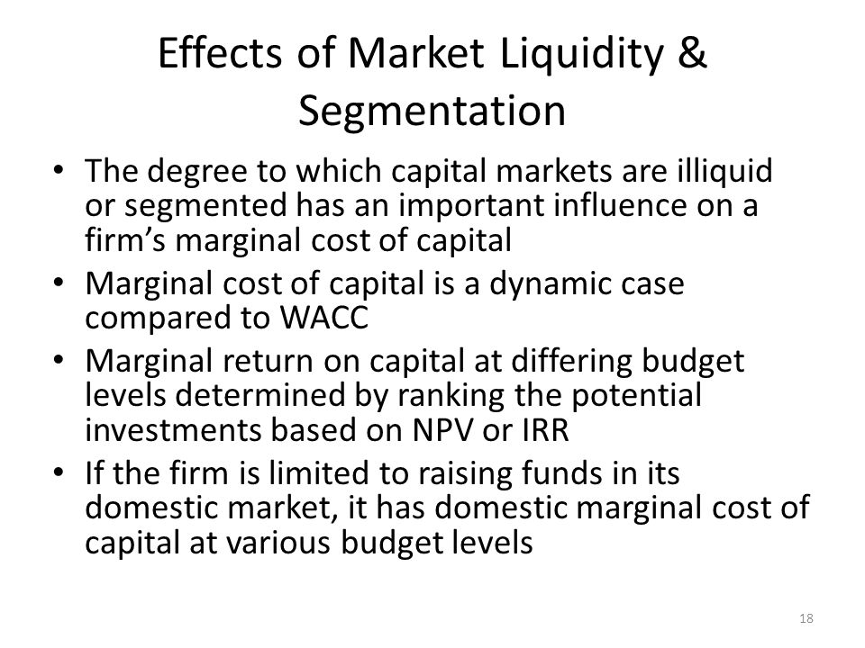 Effects of Market Liquidity & Segmentation The degree to which capital markets are illiquid or segmented has an important influence on a firms margina