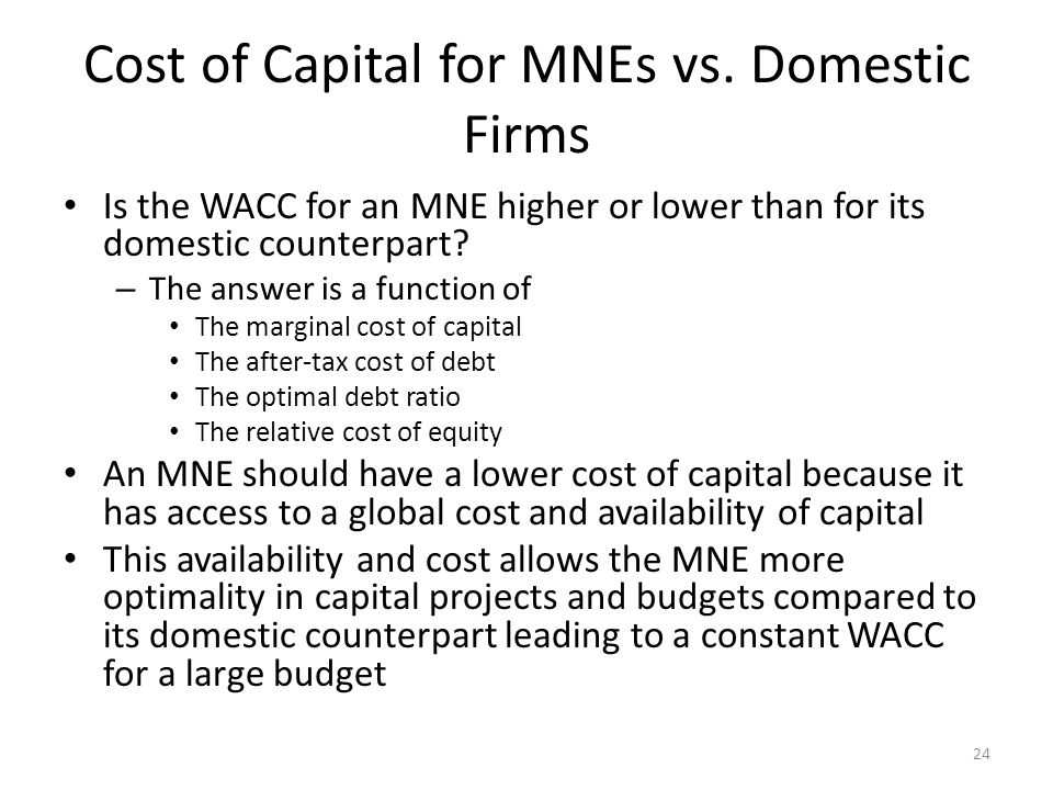 Cost of Capital for MNEs vs. Domestic Firms Is the WACC for an MNE higher or lower than for its domestic counterpart? – The answer is a function of Th